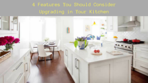 4 Features You Should Consider Upgrading in Your Kitchen